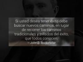 Si usted desea tener éxito debe buscar nuevos caminos, en lugar de recorrer los caminos tradicionales y trillados del éxito, que todos conocen. John D. Rockefeller.